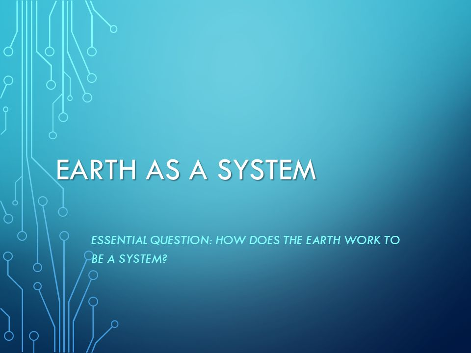 Essential Question: How does the Earth work to be a system