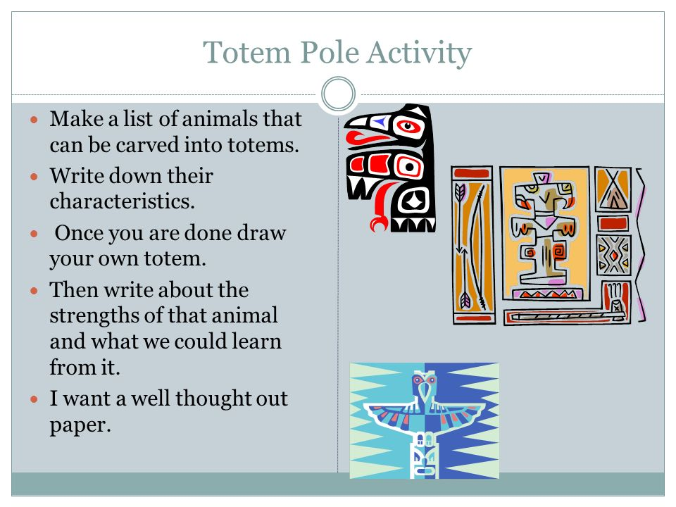 Totem Pole Activity Make a list of animals that can be carved into totems. Write down their characteristics.