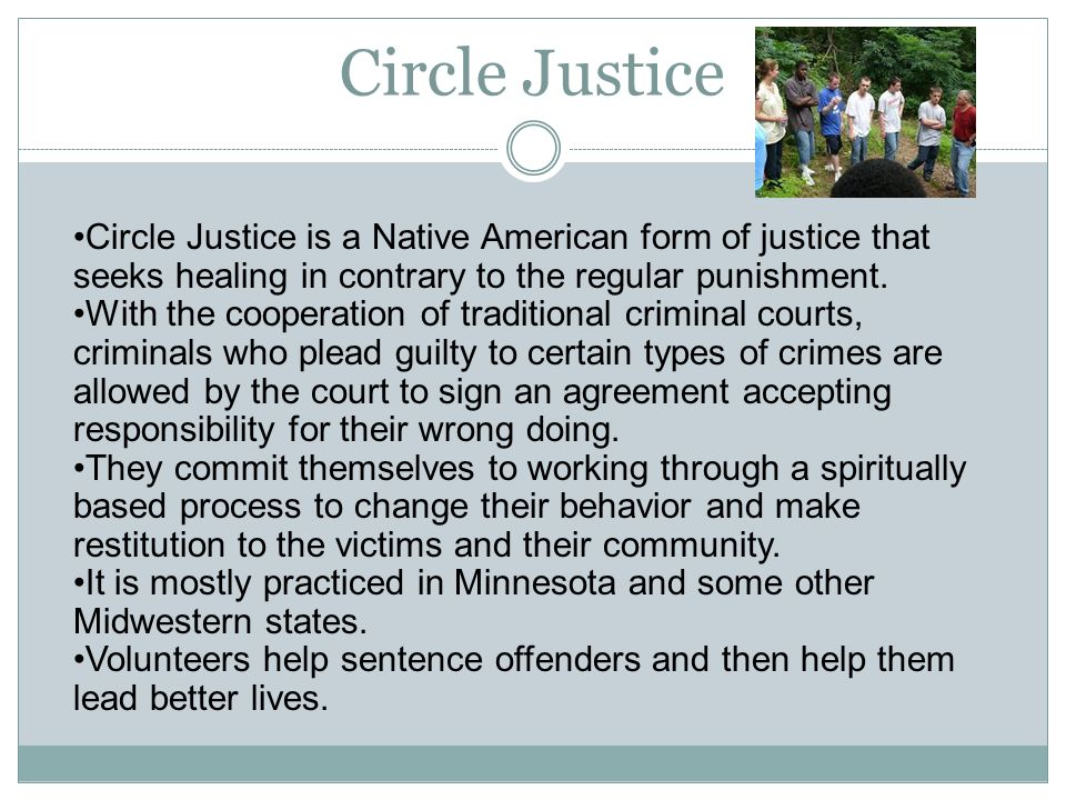 Circle Justice Circle Justice is a Native American form of justice that seeks healing in contrary to the regular punishment.
