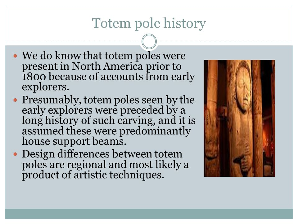 Totem pole history We do know that totem poles were present in North America prior to 1800 because of accounts from early explorers.