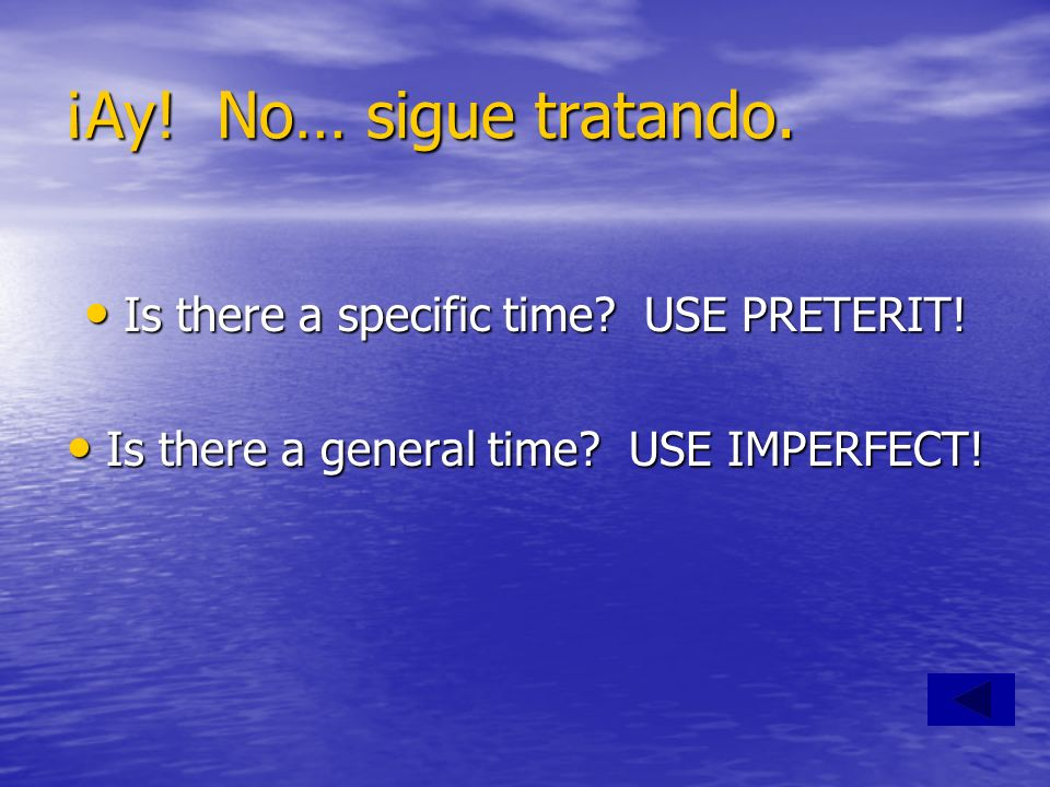 ¡Ay! No… sigue tratando. Is there a specific time USE PRETERIT!