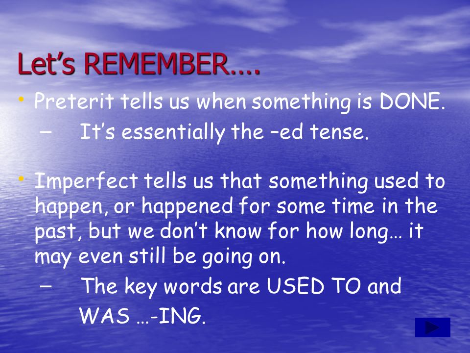 Let's REMEMBER…. Preterit tells us when something is DONE.
