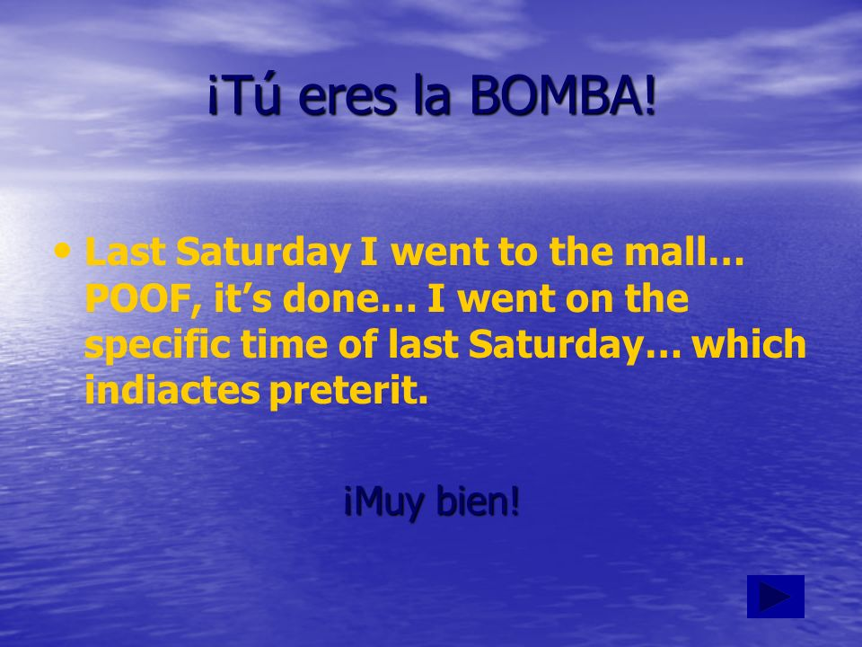 ¡Tú eres la BOMBA! Last Saturday I went to the mall… POOF, it's done… I went on the specific time of last Saturday… which indiactes preterit.