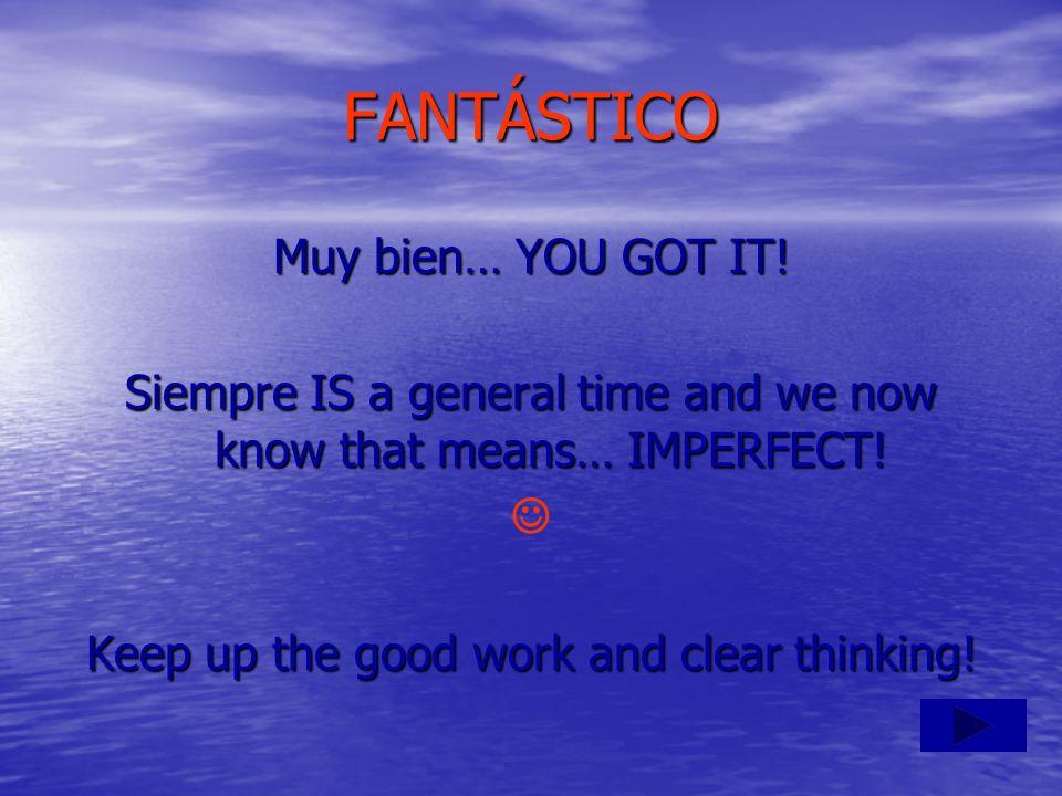 FANTÁSTICO Muy bien… YOU GOT IT!