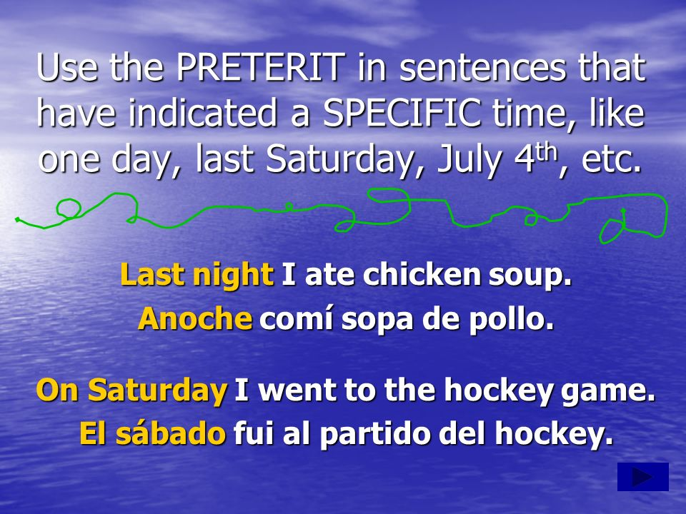 Use the PRETERIT in sentences that have indicated a SPECIFIC time, like one day, last Saturday, July 4th, etc.