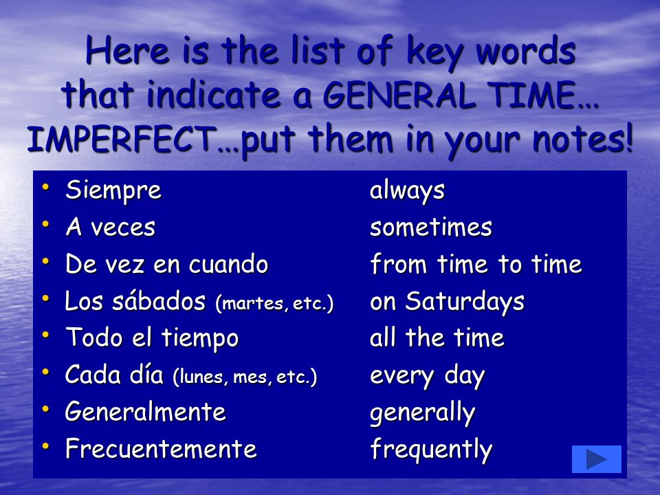 Here is the list of key words that indicate a GENERAL TIME… IMPERFECT…put them in your notes!