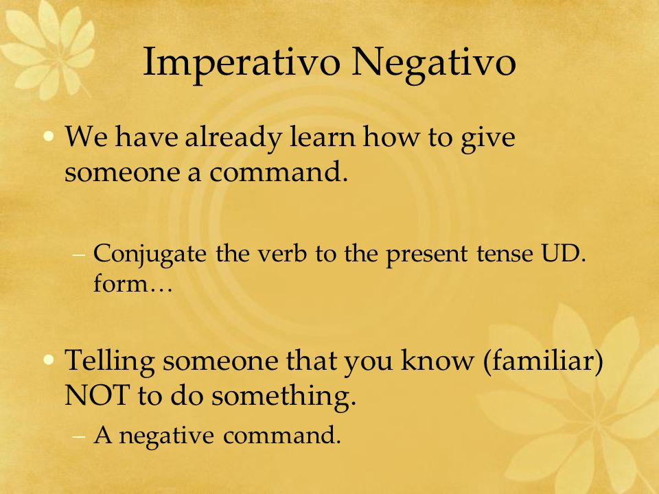 Imperativo Negativo We have already learn how to give someone a command. Conjugate the verb to the present tense UD. form…