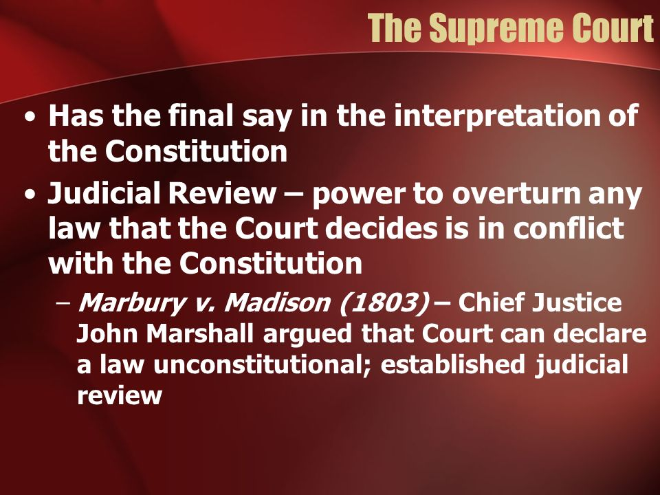The Supreme Court Has the final say in the interpretation of the Constitution.