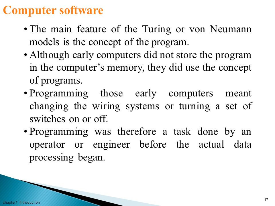 Computer software The main feature of the Turing or von Neumann models is the concept of the program.