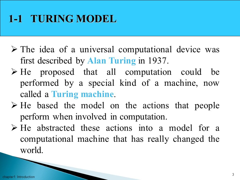 1-1 TURING MODEL The idea of a universal computational device was first described by Alan Turing in 1937.