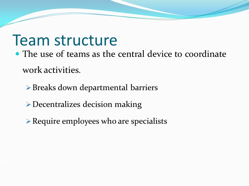 Team structure The use of teams as the central device to coordinate work activities. Breaks down departmental barriers.