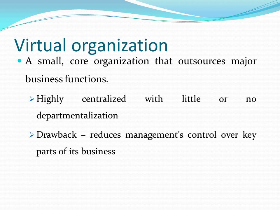 Virtual organization A small, core organization that outsources major business functions. Highly centralized with little or no departmentalization.