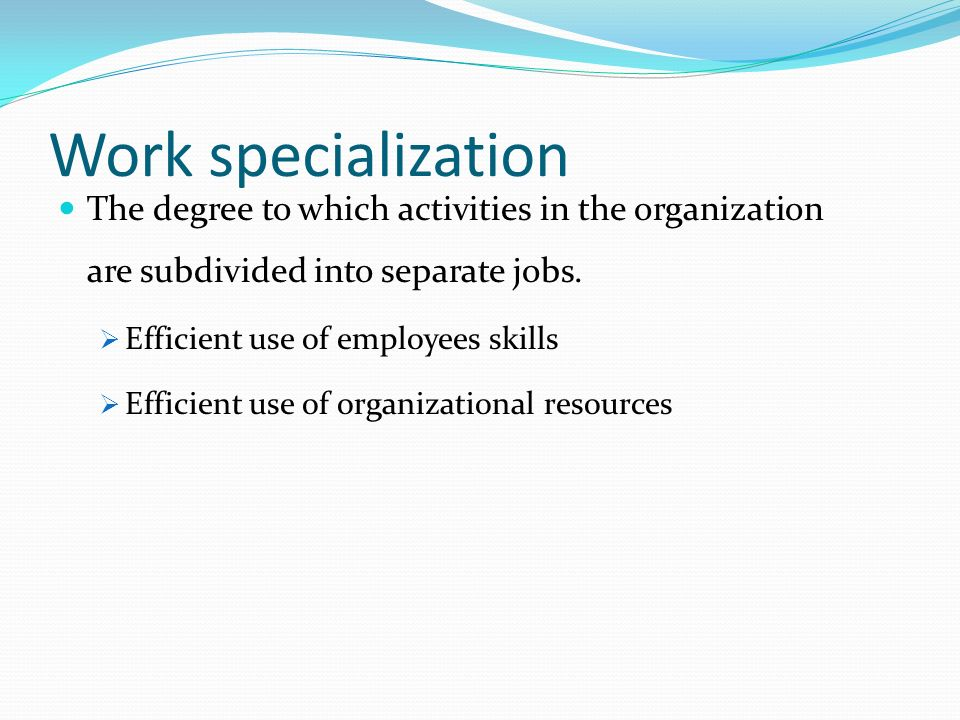 Work specialization The degree to which activities in the organization are subdivided into separate jobs.