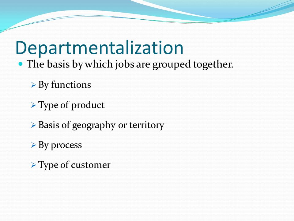 Departmentalization The basis by which jobs are grouped together.