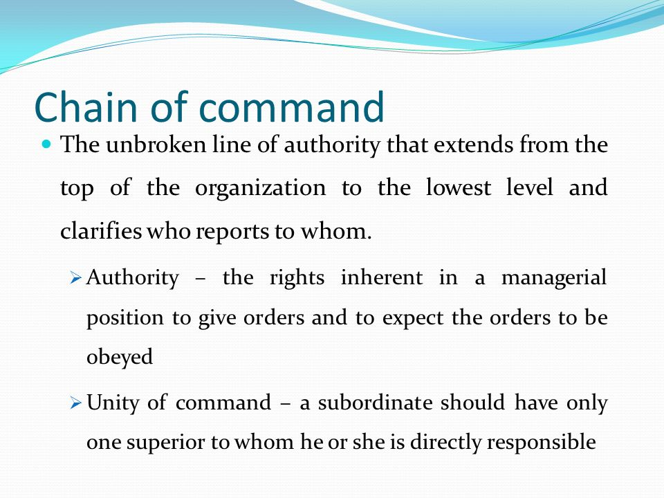 Chain of command The unbroken line of authority that extends from the top of the organization to the lowest level and clarifies who reports to whom.