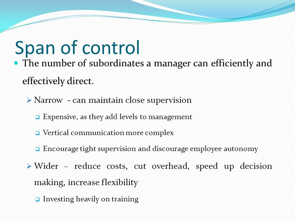 Span of control The number of subordinates a manager can efficiently and effectively direct. Narrow - can maintain close supervision.