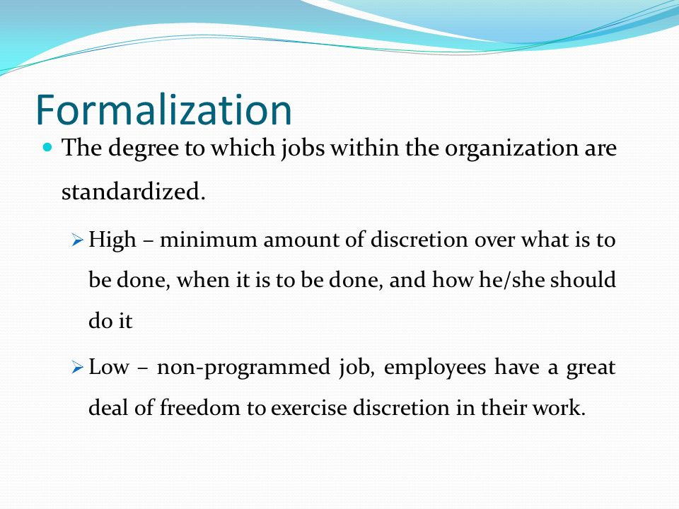 Formalization The degree to which jobs within the organization are standardized.