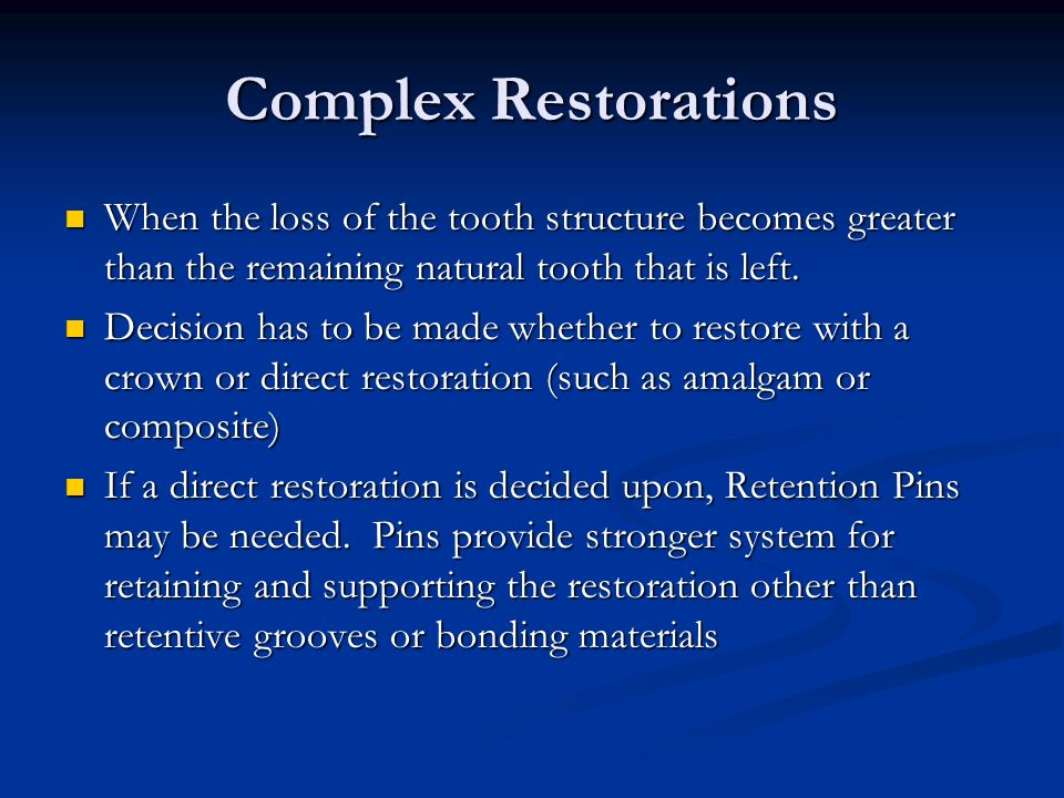 Complex Restorations When the loss of the tooth structure becomes greater than the remaining natural tooth that is left.