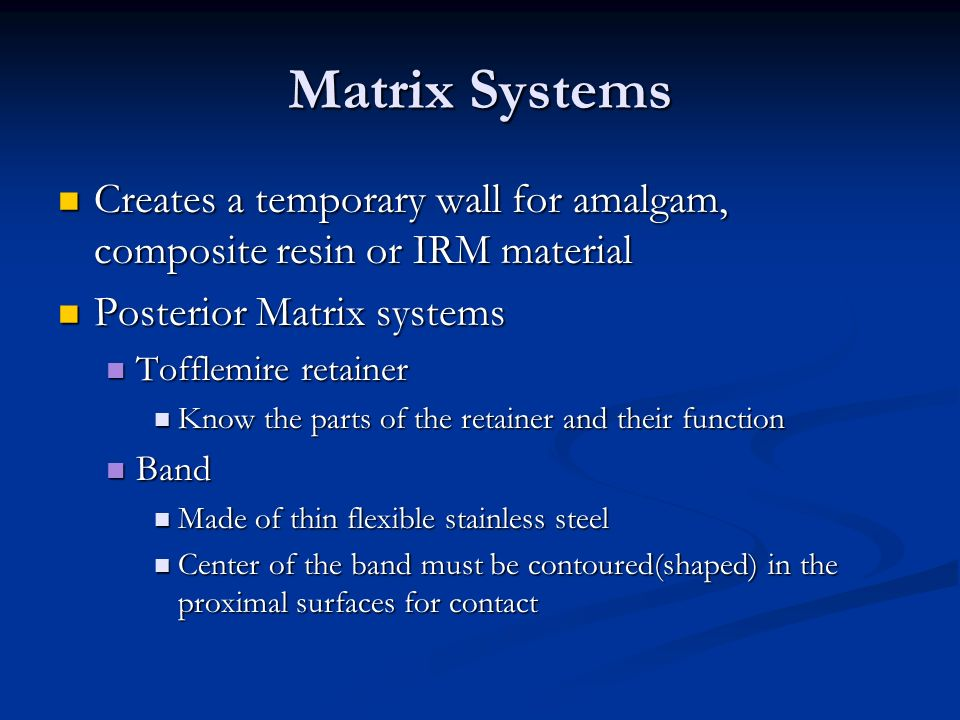 Matrix Systems Creates a temporary wall for amalgam, composite resin or IRM material. Posterior Matrix systems.