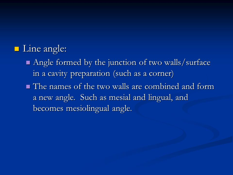 Line angle: Angle formed by the junction of two walls/surface in a cavity preparation (such as a corner)