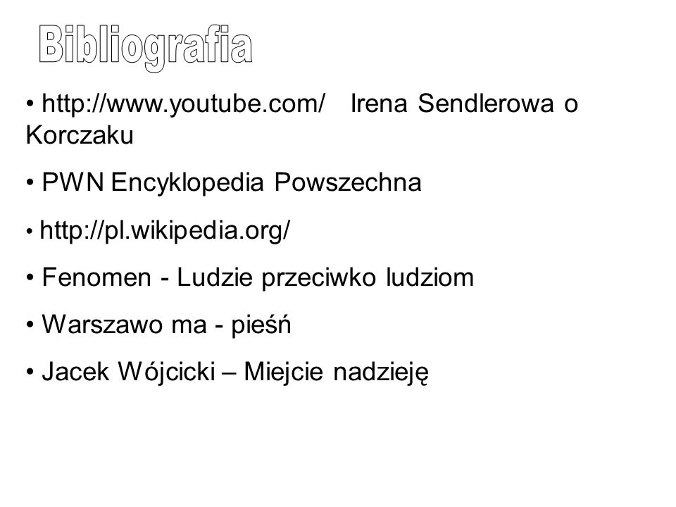 Bibliografia http://www.youtube.com/ Irena Sendlerowa o Korczaku