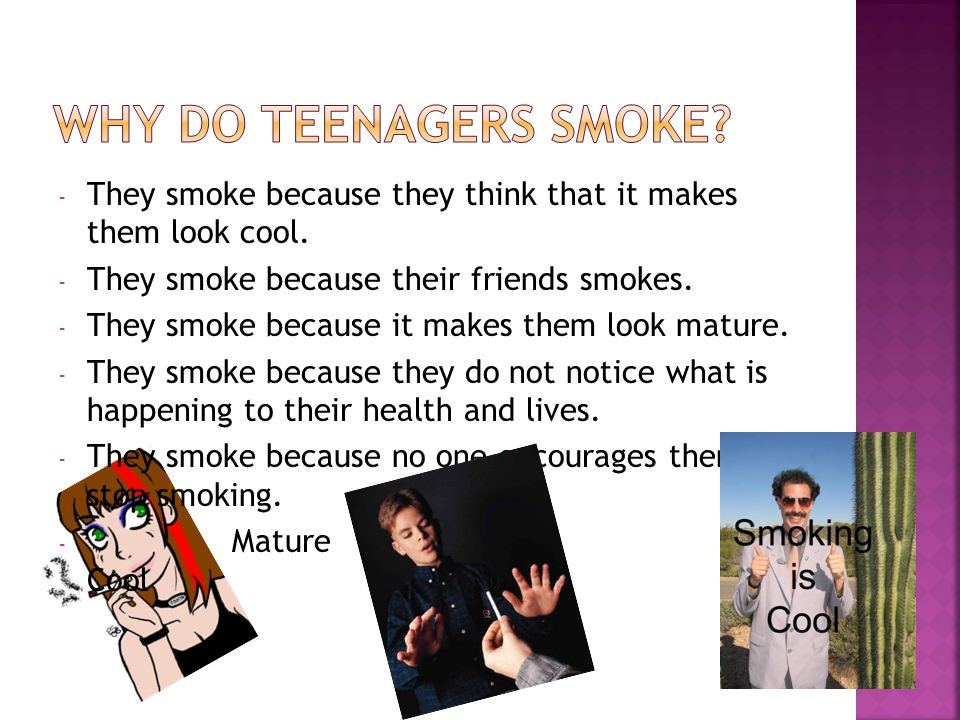 why do teenagers smoke Not smoking - a choice for teens why shouldn't i smoke what if i do start smoking the best thing you can do for yourself is to quit.
