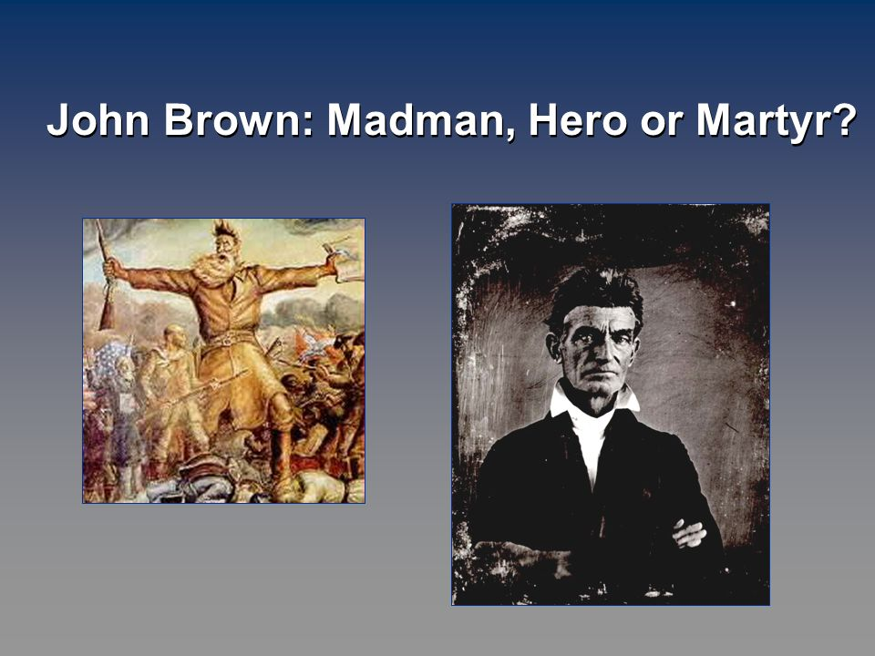 john brown martyr or madman essay John brown: martyr or madman reader's theater script was created using  excerpts taken  and the two printing presses, than the border times, a violent  paper.
