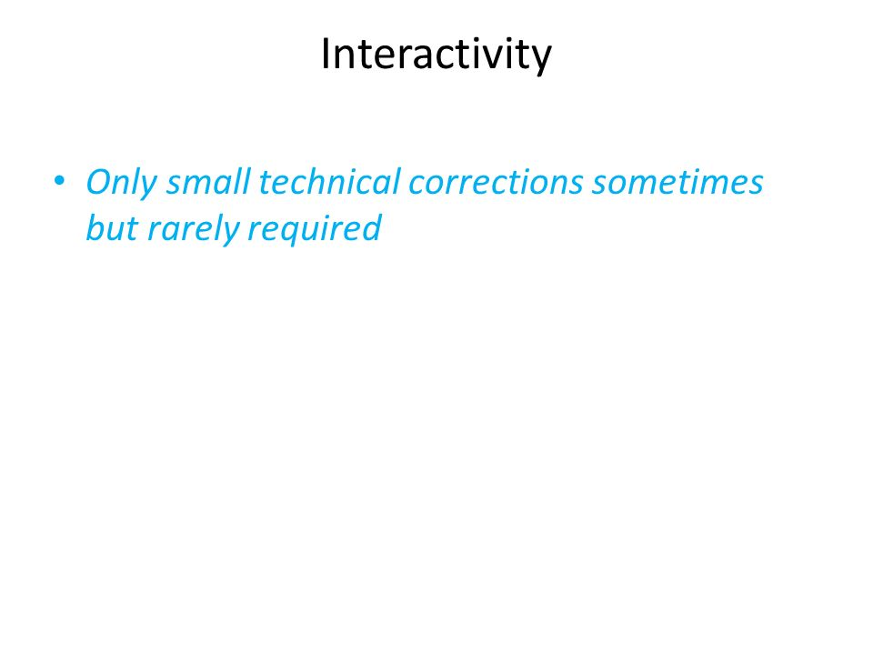 Interactivity Only small technical corrections sometimes but rarely required