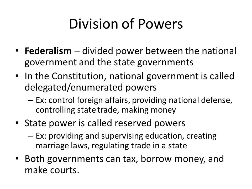 Division of Powers Federalism – divided power between the national government and the state governments.