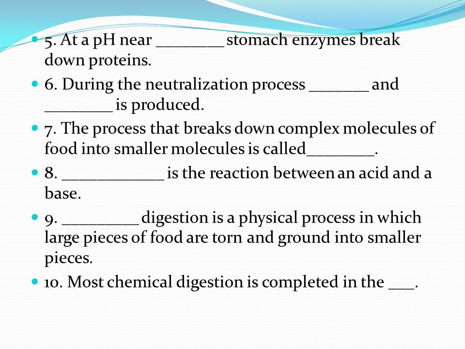 5. At a pH near ________ stomach enzymes break down proteins.