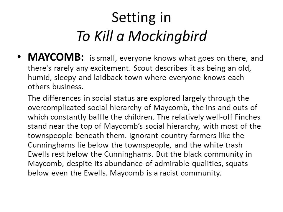 settings in to kill a mockingbird To kill a mockingbird is set in the small town of maycomb, alabama during the  great depression this is a very setting-driven book, and the setting is a  character.
