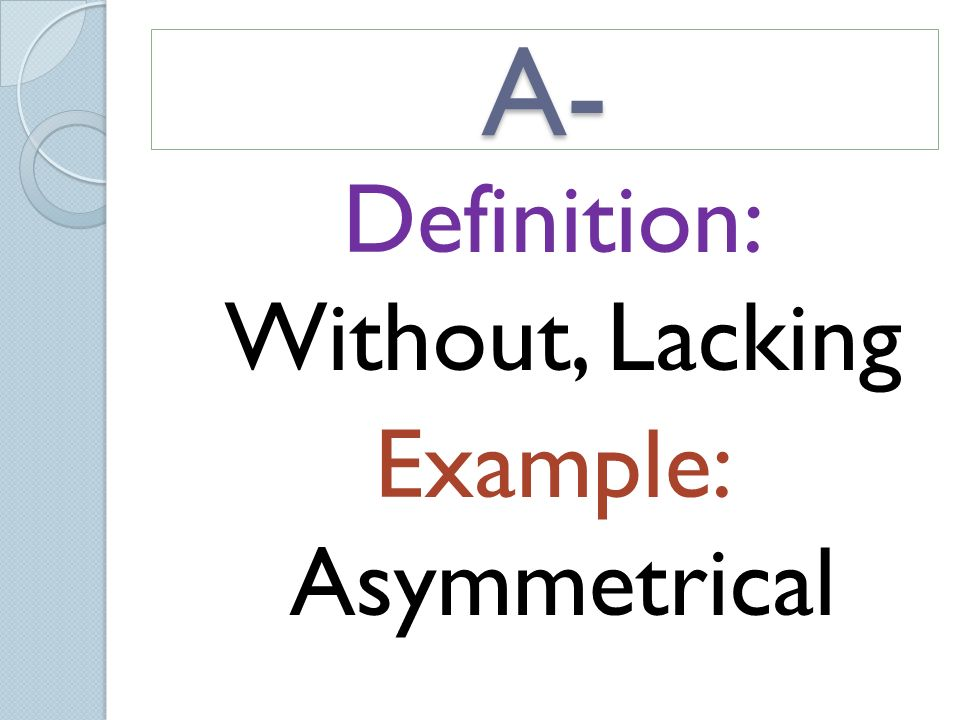 2 Definition: Without, Lacking Example: Asymmetrical