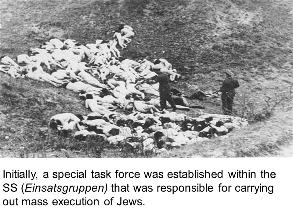 Initially, a special task force was established within the SS (Einsatsgruppen) that was responsible for carrying out mass execution of Jews.
