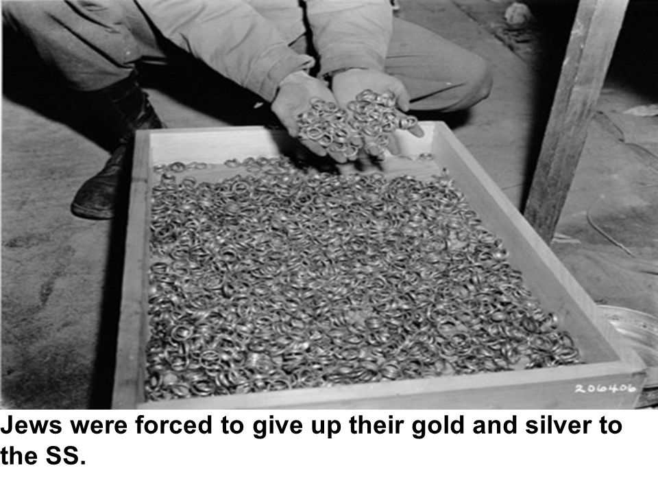 Jews were forced to give up their gold and silver to the SS.