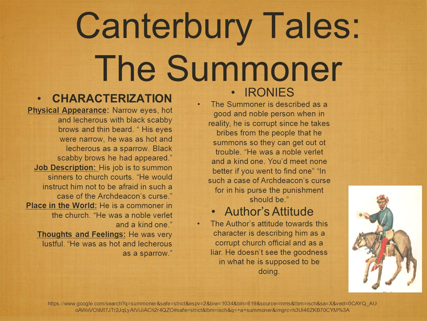 the summoner in the canterbury tales What are the three groups of people during the time period that the canterbury tales was written feudal system, religious life, middle class  which tale contains the summoner, the yeoman, and an old widow the friar's tale what is a yeoman  canterbury why does chaucer write the canterbury tales to satirize women, greed, and religion.