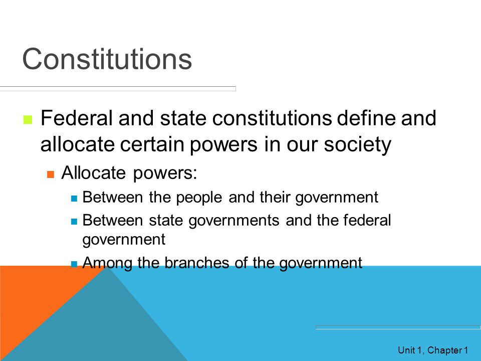 Constitutions Federal and state constitutions define and allocate certain powers in our society. Allocate powers: