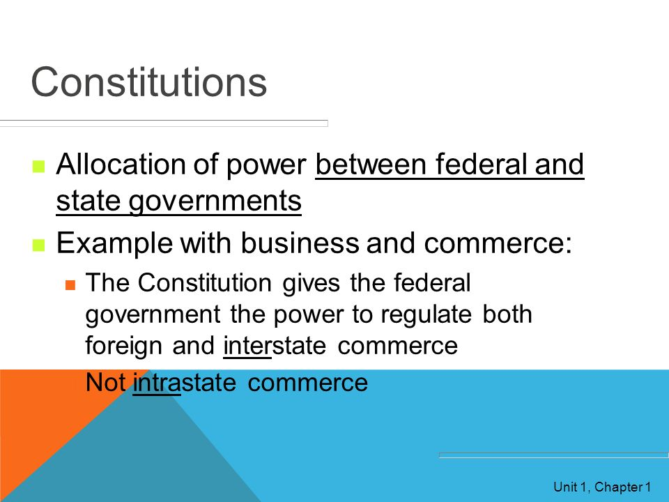 Constitutions Allocation of power between federal and state governments. Example with business and commerce: