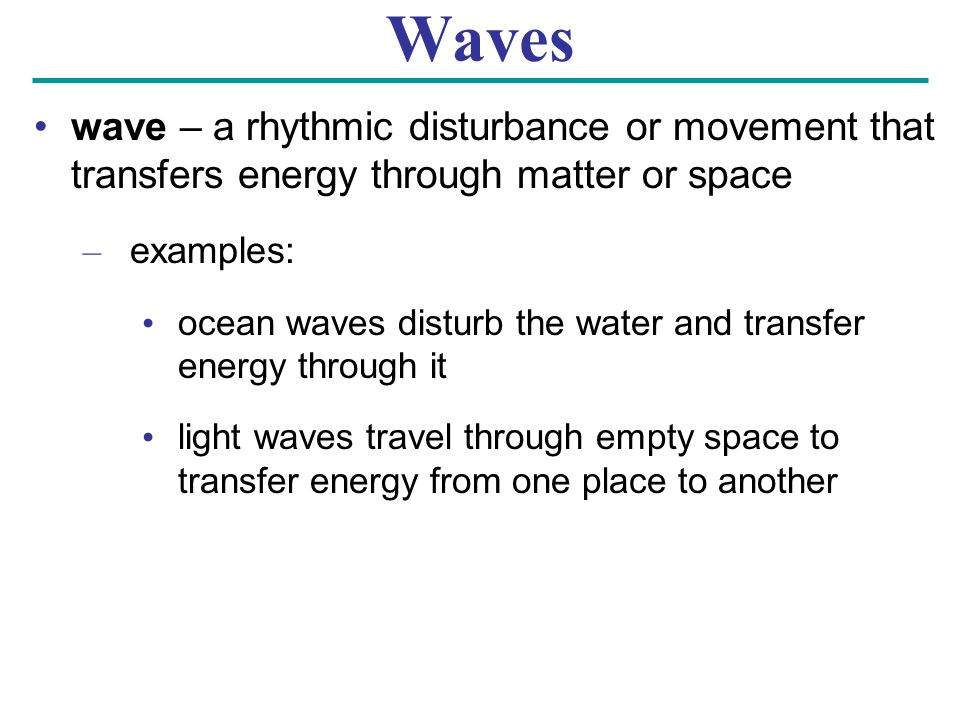 Waves wave – a rhythmic disturbance or movement that transfers energy through matter or space. examples: