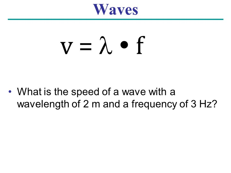 Waves What is the speed of a wave with a wavelength of 2 m and a frequency of 3 Hz v =   f