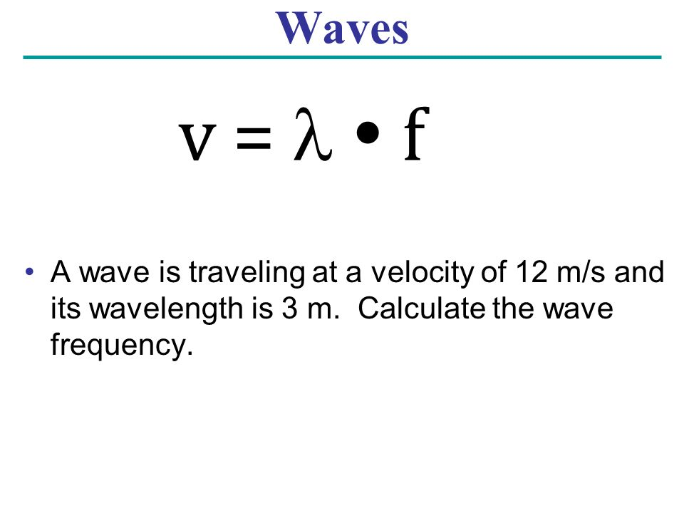 Waves A wave is traveling at a velocity of 12 m/s and its wavelength is 3 m. Calculate the wave frequency.