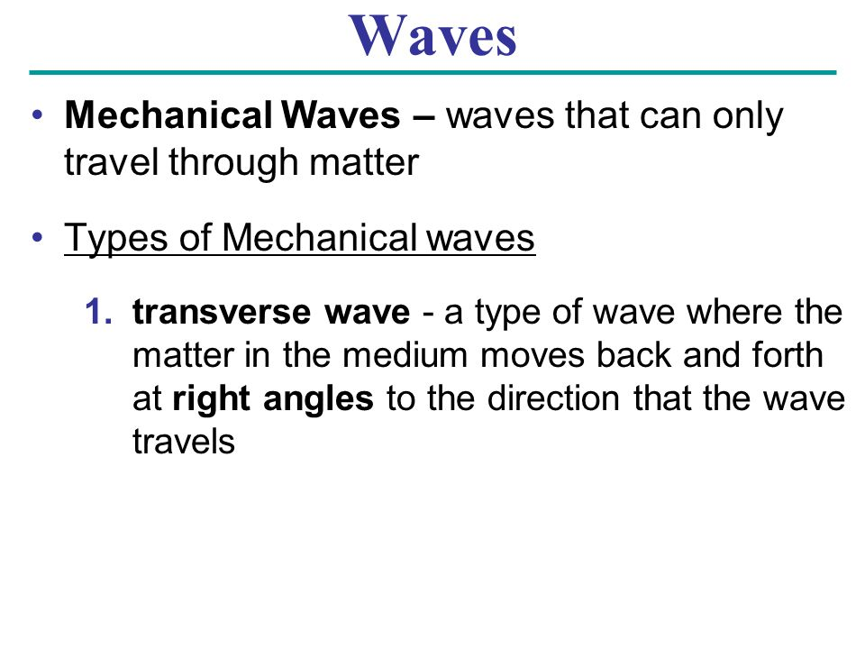 Waves Mechanical Waves – waves that can only travel through matter