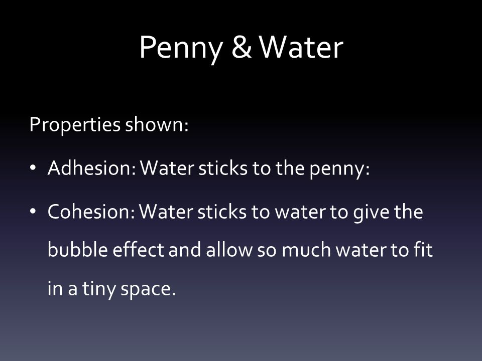 Penny & Water Properties shown: Adhesion: Water sticks to the penny: