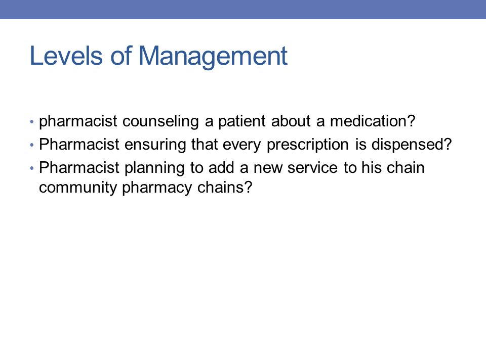 Levels of Management pharmacist counseling a patient about a medication Pharmacist ensuring that every prescription is dispensed