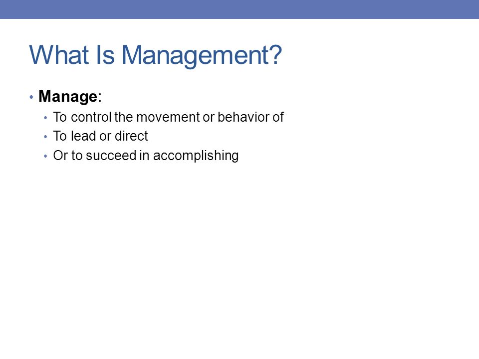 What Is Management Manage: To control the movement or behavior of