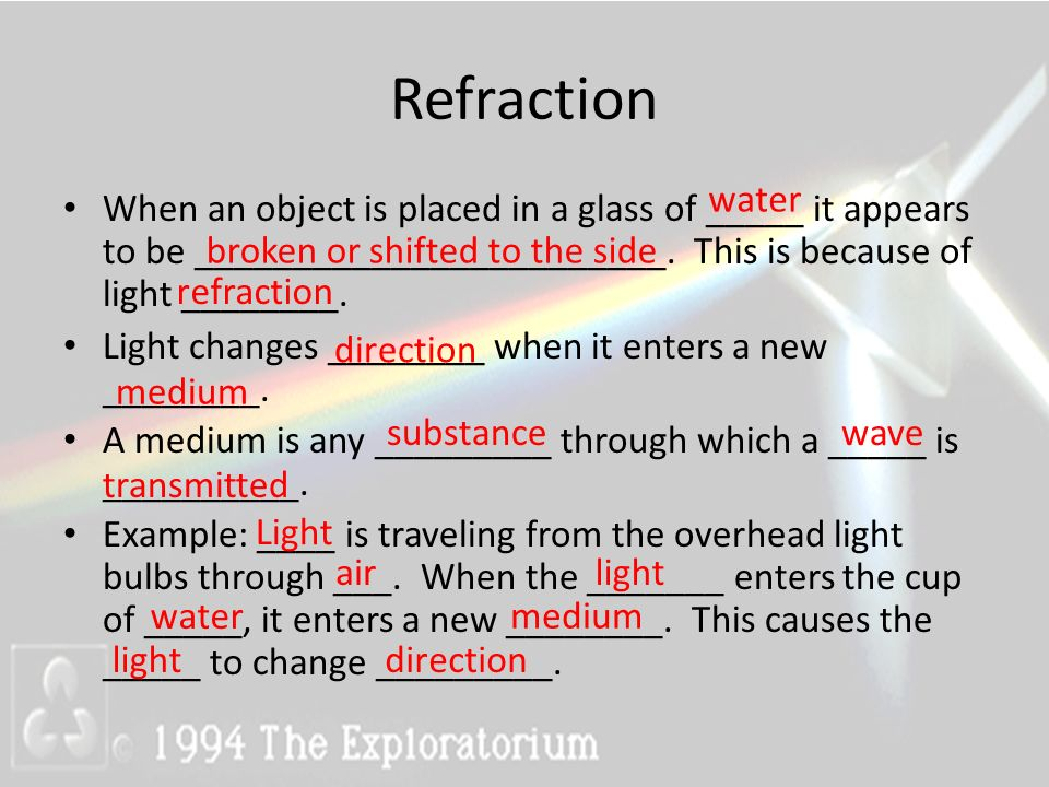 Refraction water. When an object is placed in a glass of _____ it appears to be ________________________. This is because of light ________.