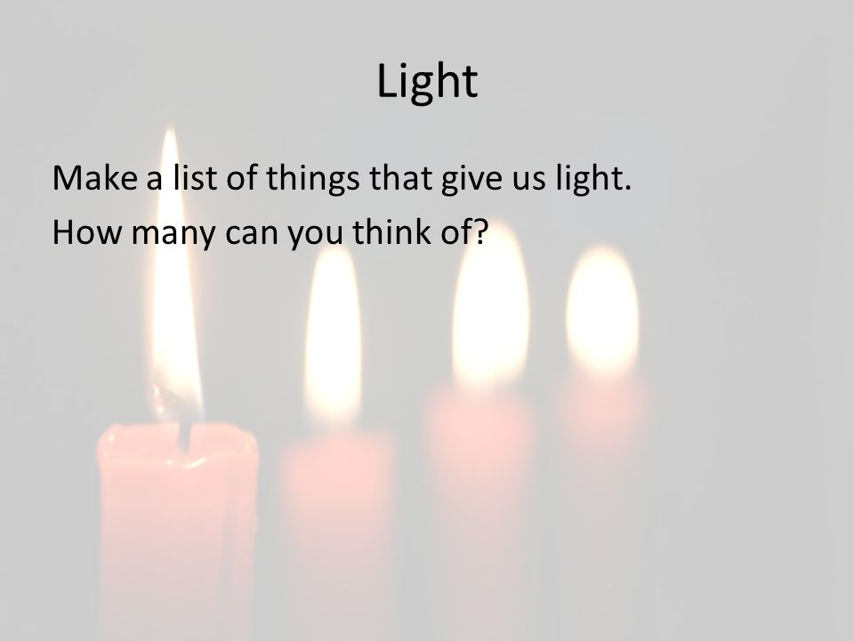 Light Make a list of things that give us light. How many can you think of