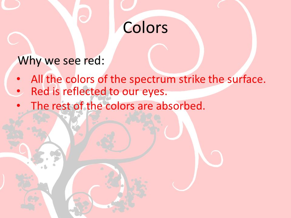 Colors Why we see red: All the colors of the spectrum strike the surface. Red is reflected to our eyes.