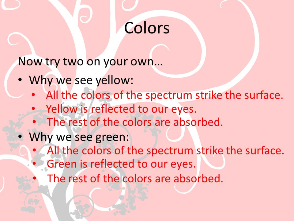 Colors Now try two on your own… Why we see yellow: Why we see green: