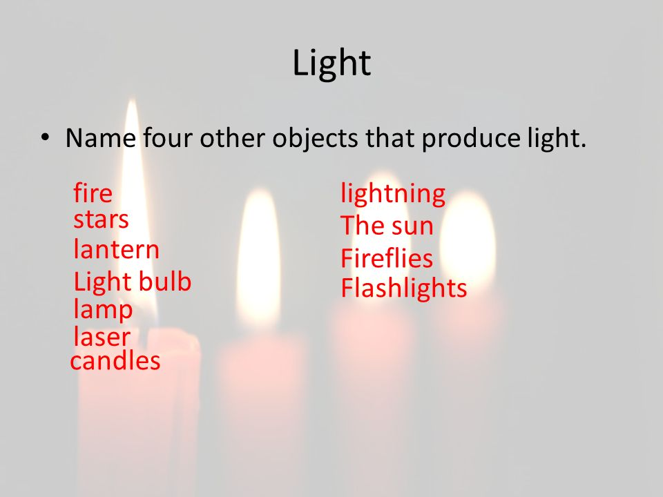 Light Name four other objects that produce light. fire lightning stars