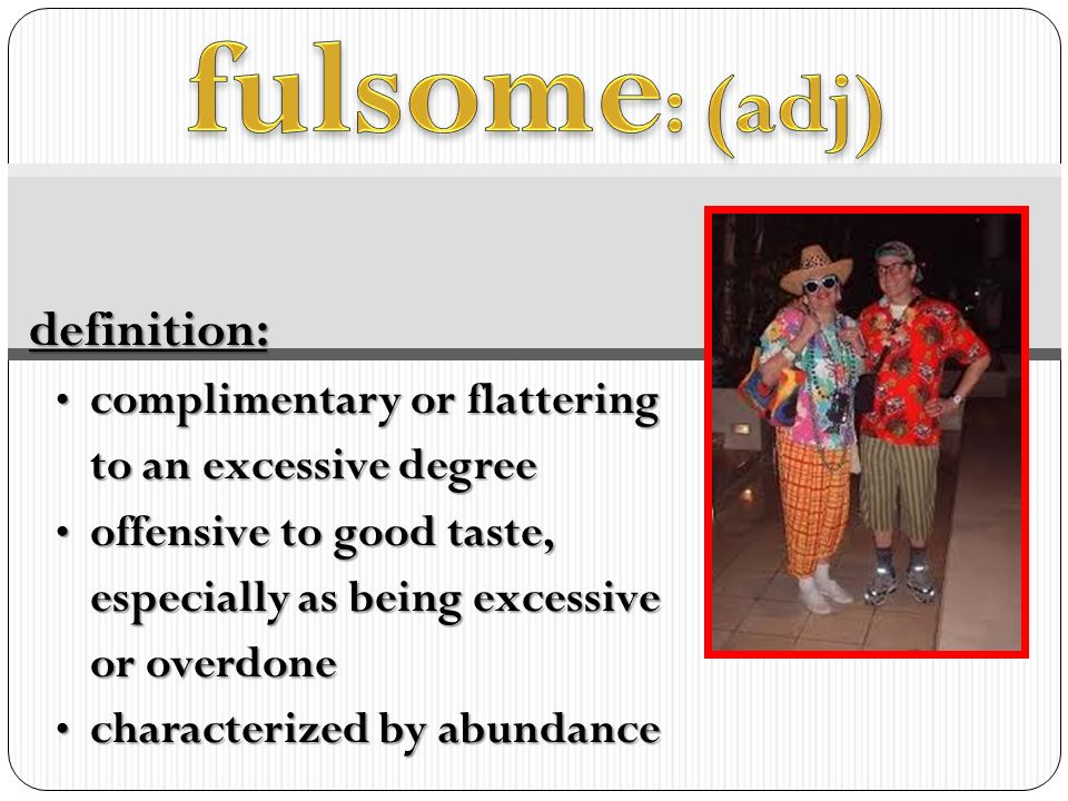 Wonderful Fulsome: (adj) Definition: Complimentary Or Flattering